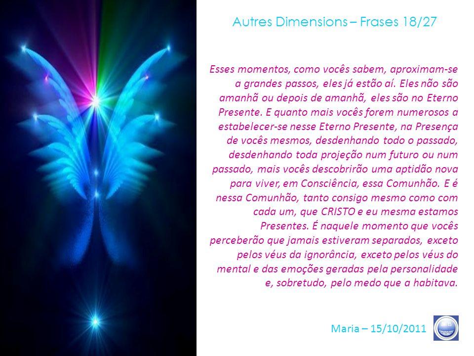Autres Dimensions – Frases 17/27 Maria – 15/10/2011 Vocês vão, também, ajudar, desse modo, a Terra a impelir seu último grito de Libertação, que permite aos seus Céus modificar-se e às nossas Dimensões aparecerem-lhes, em plena Luz, em toda Consciência e em plena Lucidez.