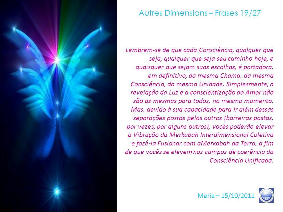 Autres Dimensions – Frases 18/27 Maria – 15/10/2011 Esses momentos, como vocês sabem, aproximam-se a grandes passos, eles já estão aí. Eles não são am