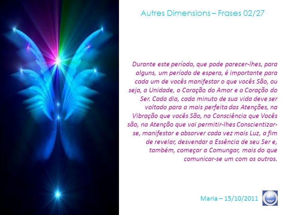 Autres Dimensions – Frases 01/27 Maria – 15/10/2011 Eu venho, hoje, a fim de falar-lhes de sua Unidade, do que vocês São, no mais profundo de seu Ser,