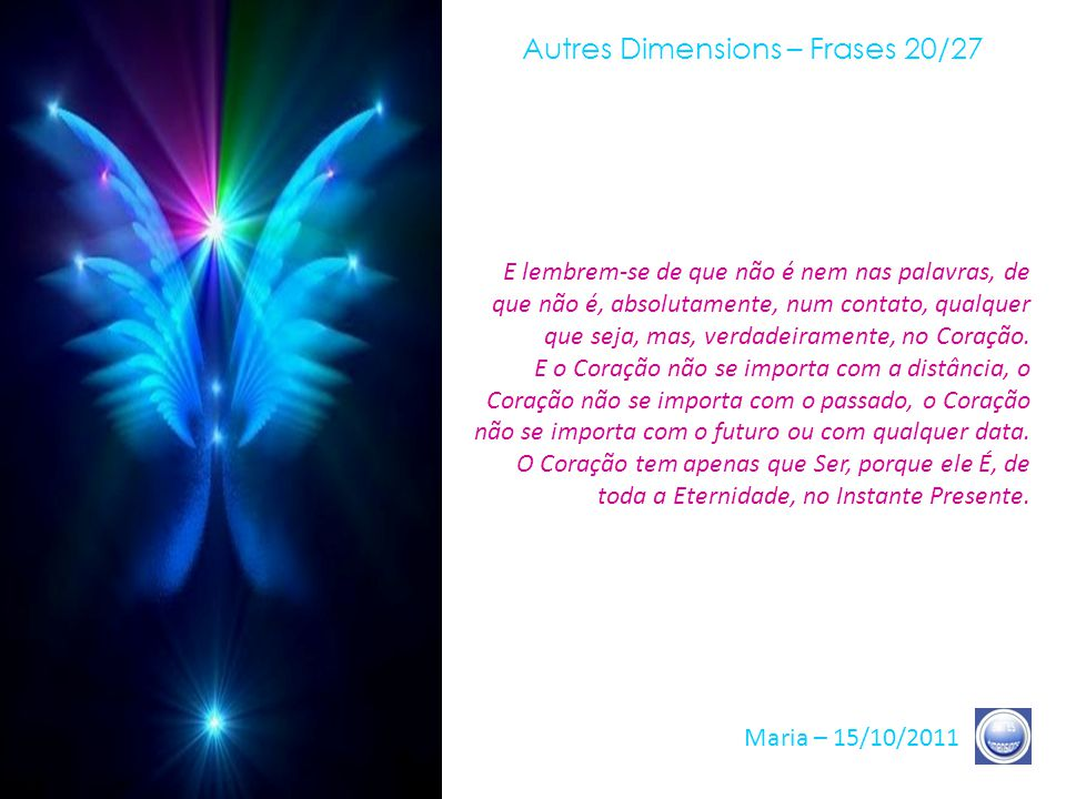 Autres Dimensions – Frases 19/27 Maria – 15/10/2011 Lembrem-se de que cada Consciência, qualquer que seja, qualquer que seja seu caminho hoje, e quaisquer que sejam suas escolhas, é portadora, em definitivo, da mesma Chama, da mesma Consciência, da mesma Unidade.