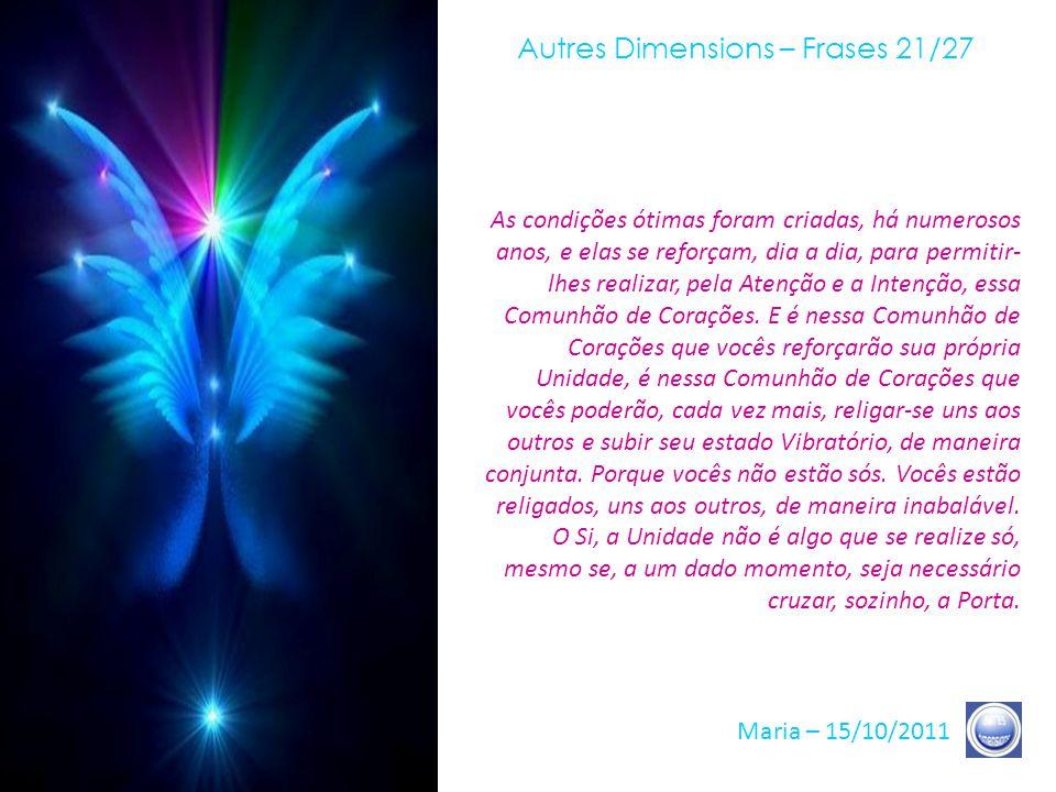 Autres Dimensions – Frases 20/27 Maria – 15/10/2011 E lembrem-se de que não é nem nas palavras, de que não é, absolutamente, num contato, qualquer que seja, mas, verdadeiramente, no Coração.
