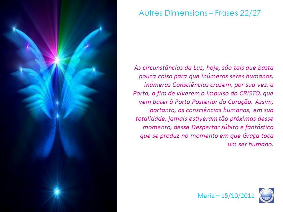 Autres Dimensions – Frases 21/27 Maria – 15/10/2011 As condições ótimas foram criadas, há numerosos anos, e elas se reforçam, dia a dia, para permitir- lhes realizar, pela Atenção e a Intenção, essa Comunhão de Corações.