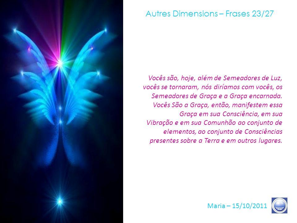 Autres Dimensions – Frases 22/27 Maria – 15/10/2011 As circunstâncias da Luz, hoje, são tais que basta pouca coisa para que inúmeros seres humanos, in