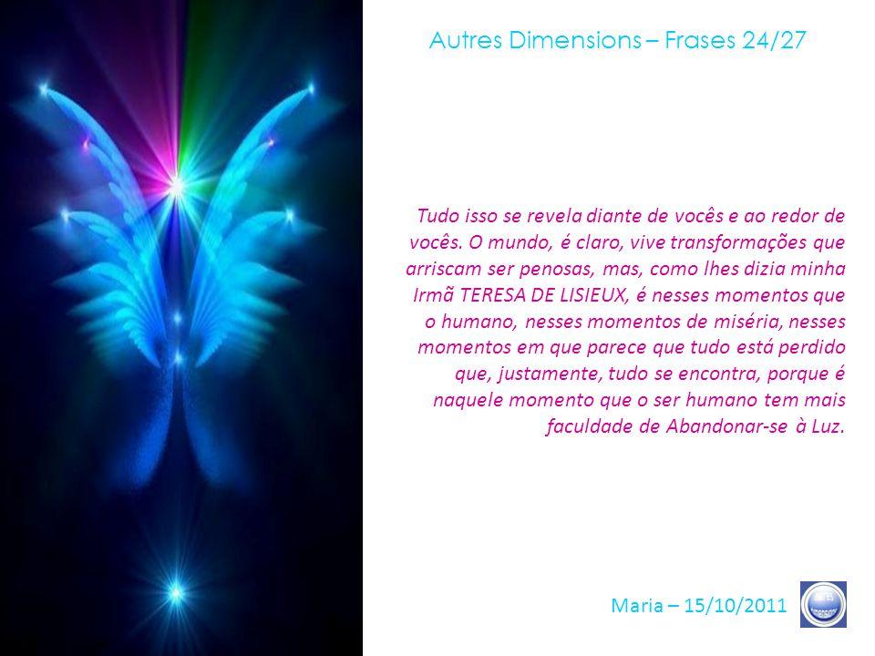 Autres Dimensions – Frases 23/27 Maria – 15/10/2011 Vocês são, hoje, além de Semeadores de Luz, vocês se tornaram, nós diríamos com vocês, os Semeador