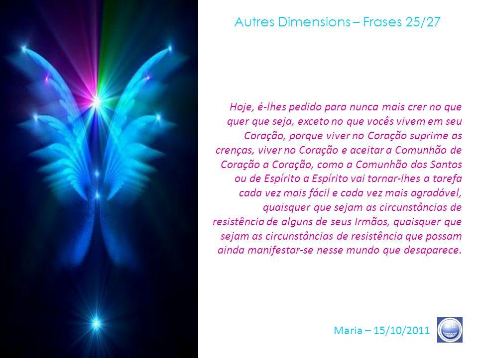 Autres Dimensions – Frases 24/27 Maria – 15/10/2011 Tudo isso se revela diante de vocês e ao redor de vocês. O mundo, é claro, vive transformações que