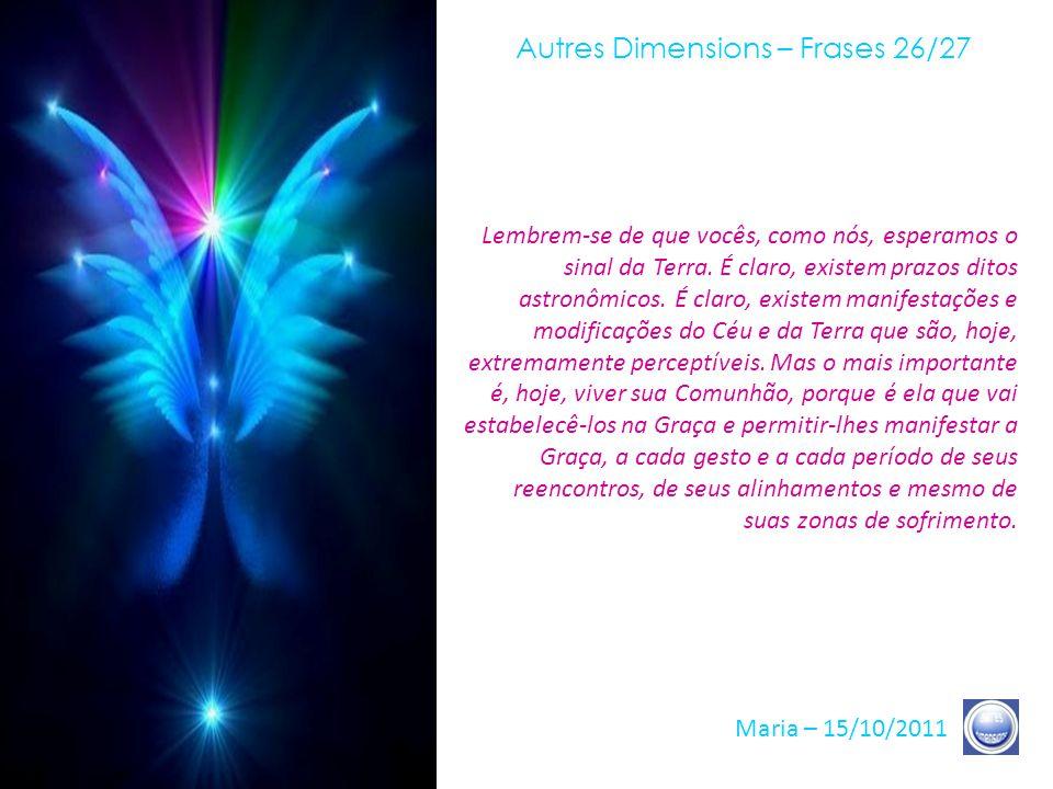 Autres Dimensions – Frases 25/27 Maria – 15/10/2011 Hoje, é-lhes pedido para nunca mais crer no que quer que seja, exceto no que vocês vivem em seu Co