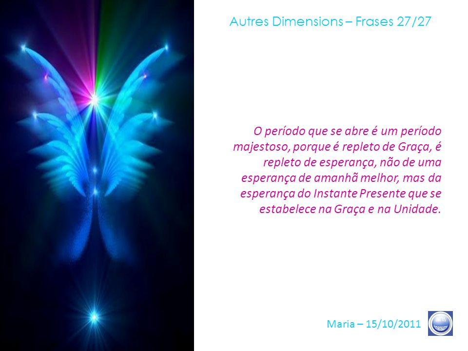 Autres Dimensions – Frases 26/27 Maria – 15/10/2011 Lembrem-se de que vocês, como nós, esperamos o sinal da Terra. É claro, existem prazos ditos astro
