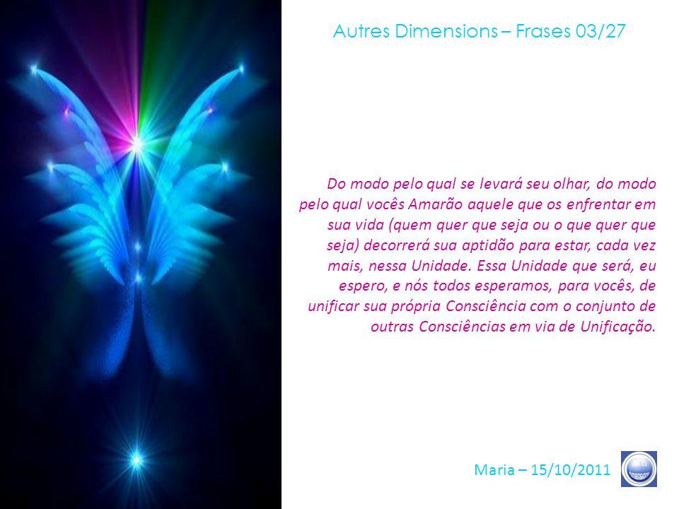 Autres Dimensions – Frases 02/27 Maria – 15/10/2011 Durante este período, que pode parecer-lhes, para alguns, um período de espera, é importante para cada um de vocês manifestar o que vocês São, ou seja, a Unidade, o Coração do Amor e o Coração do Ser.
