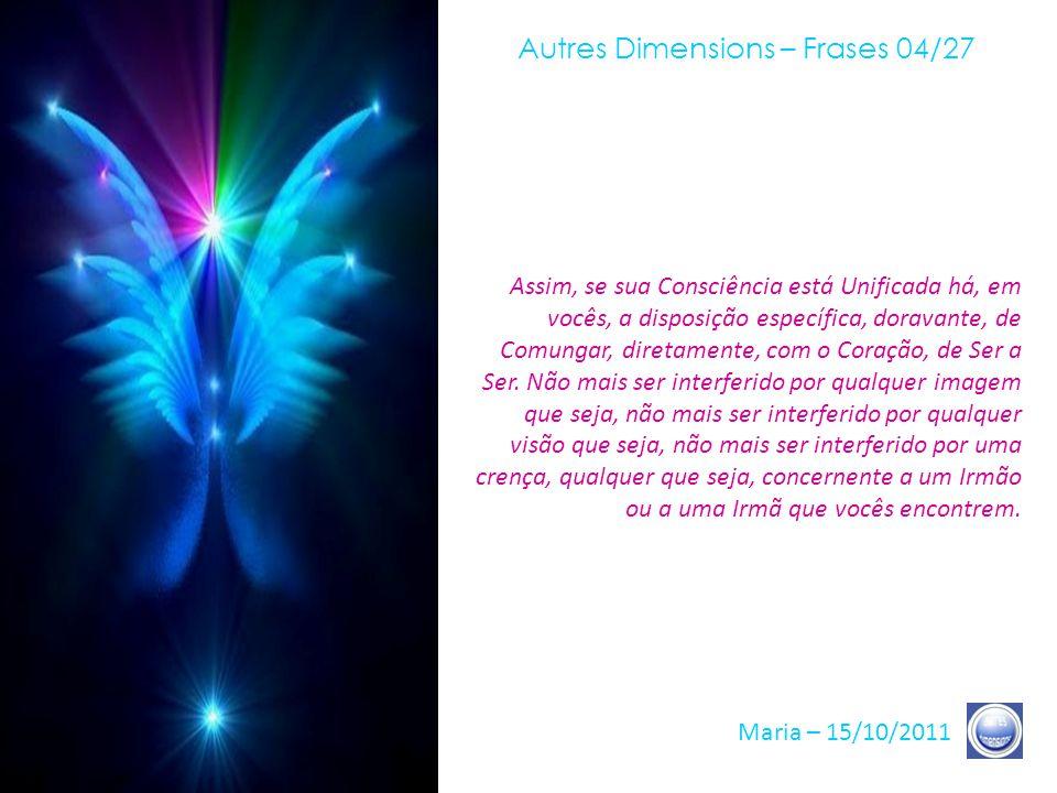 Autres Dimensions – Frases 03/27 Maria – 15/10/2011 Do modo pelo qual se levará seu olhar, do modo pelo qual vocês Amarão aquele que os enfrentar em s