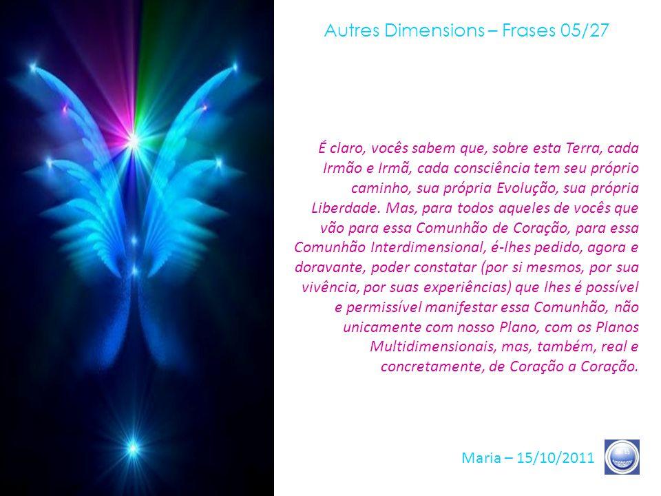 Autres Dimensions – Frases 04/27 Maria – 15/10/2011 Assim, se sua Consciência está Unificada há, em vocês, a disposição específica, doravante, de Comungar, diretamente, com o Coração, de Ser a Ser.