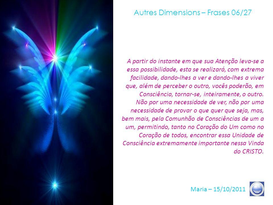 Autres Dimensions – Frases 05/27 Maria – 15/10/2011 É claro, vocês sabem que, sobre esta Terra, cada Irmão e Irmã, cada consciência tem seu próprio caminho, sua própria Evolução, sua própria Liberdade.