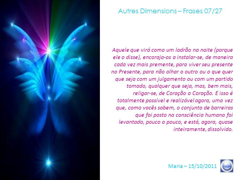 Autres Dimensions – Frases 06/27 Maria – 15/10/2011 A partir do instante em que sua Atenção leva-se a essa possibilidade, esta se realizará, com extre