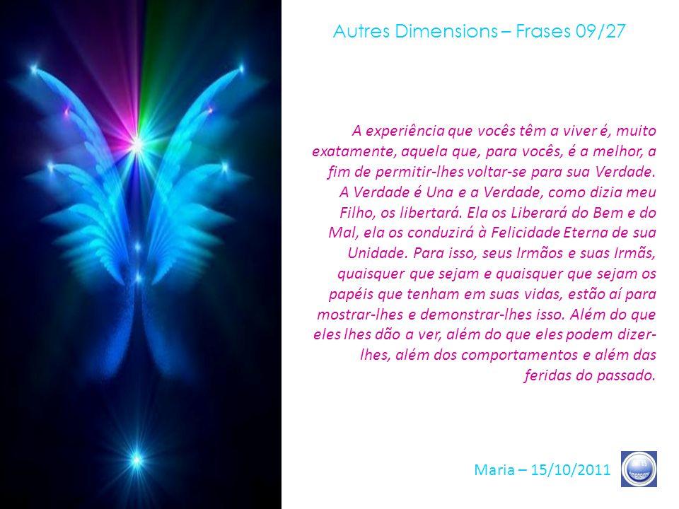 Autres Dimensions – Frases 08/27 Maria – 15/10/2011 Muitos de vocês começam a viver os contatos com uma de minhas Estrelas ou comigo mesma. Muitos de