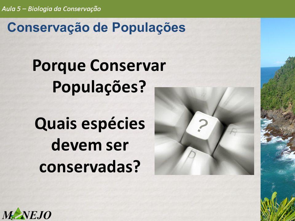 Aula 5 – Biologia da Conservação Conservação de Populações Porque Conservar Populações? Quais espécies devem ser conservadas?