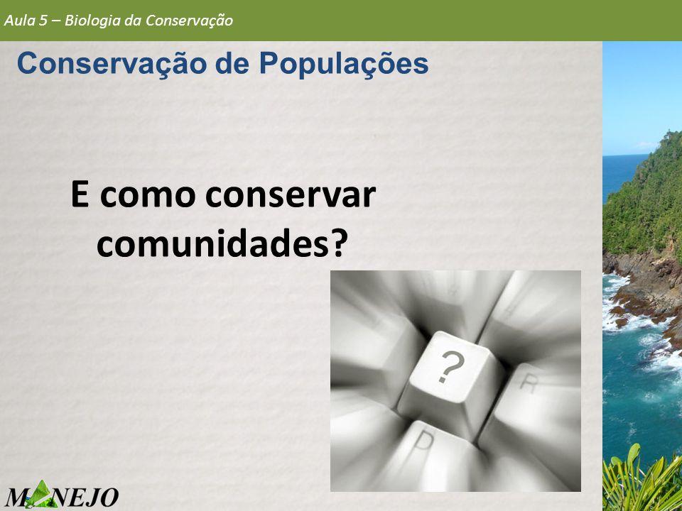 Aula 5 – Biologia da Conservação Conservação de Populações E como conservar comunidades?