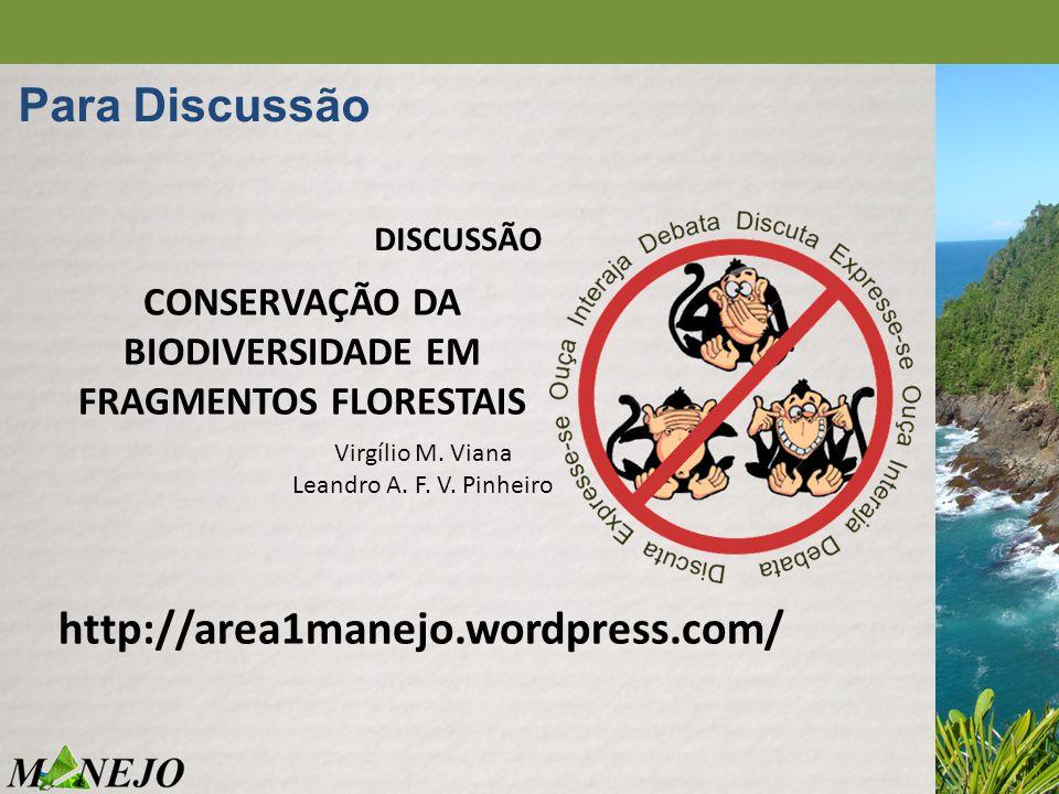 DISCUSSÃO Para Discussão http://area1manejo.wordpress.com/ CONSERVAÇÃO DA BIODIVERSIDADE EM FRAGMENTOS FLORESTAIS Virgílio M. Viana Leandro A. F. V. P