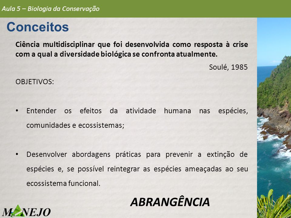Ciência multidisciplinar que foi desenvolvida como resposta à crise com a qual a diversidade biológica se confronta atualmente. Soulé, 1985 OBJETIVOS: