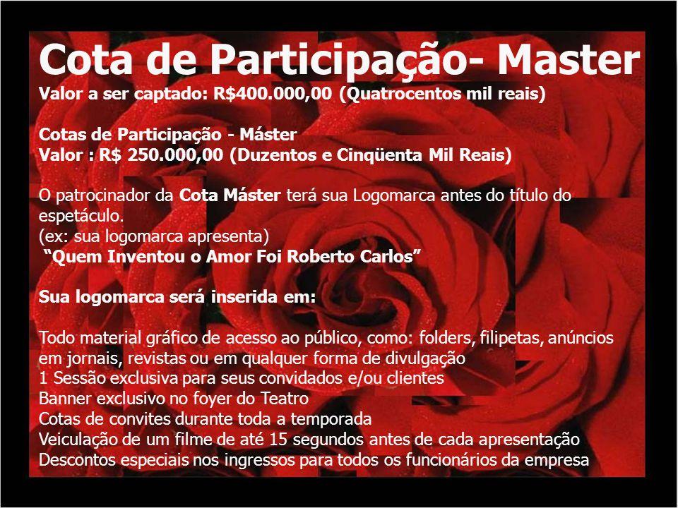 Cota de Participação- Master Valor a ser captado: R$400.000,00 (Quatrocentos mil reais) Cotas de Participação - Máster Valor : R$ 250.000,00 (Duzentos