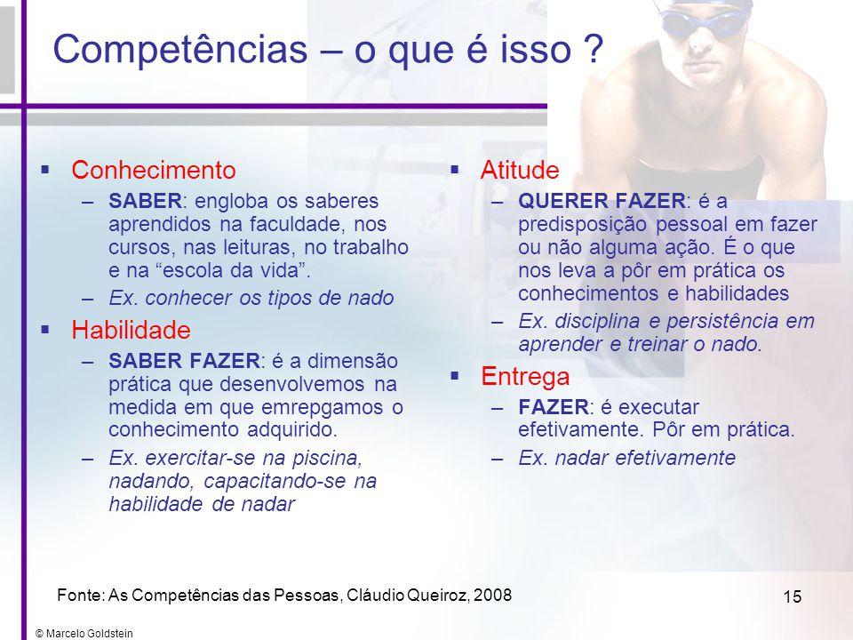 © Marcelo Goldstein 15 Competências – o que é isso ? Conhecimento –SABER: engloba os saberes aprendidos na faculdade, nos cursos, nas leituras, no tra