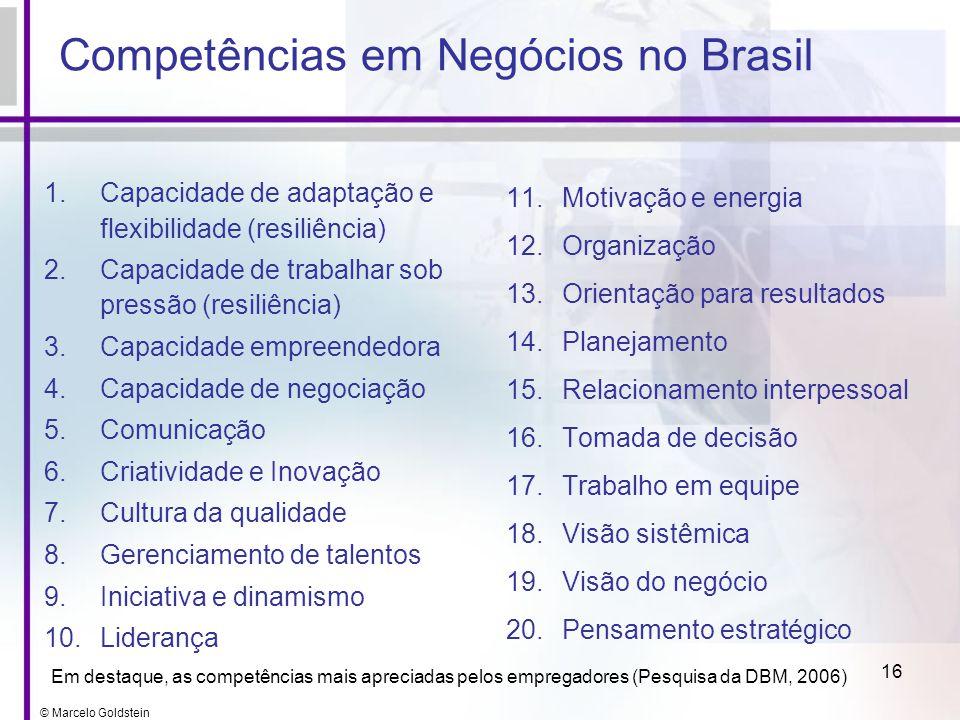 © Marcelo Goldstein 16 Competências em Negócios no Brasil 1.Capacidade de adaptação e flexibilidade (resiliência) 2.Capacidade de trabalhar sob pressã