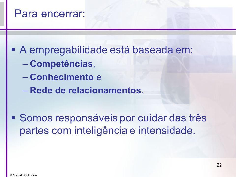 © Marcelo Goldstein 22 Para encerrar: A empregabilidade está baseada em: –Competências, –Conhecimento e –Rede de relacionamentos. Somos responsáveis p