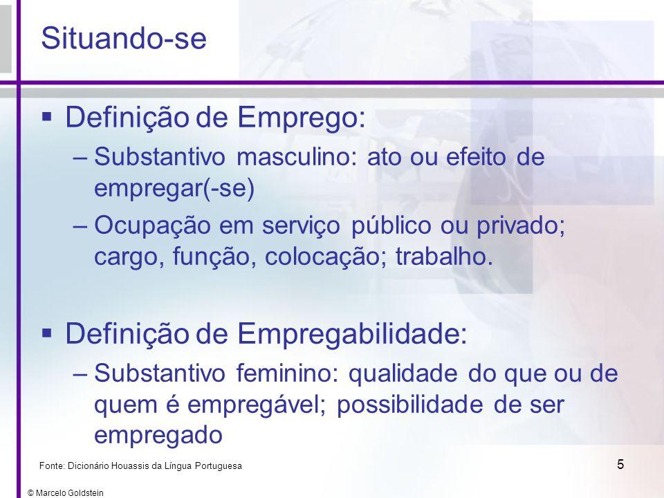 © Marcelo Goldstein 5 Situando-se Definição de Emprego: –Substantivo masculino: ato ou efeito de empregar(-se) –Ocupação em serviço público ou privado