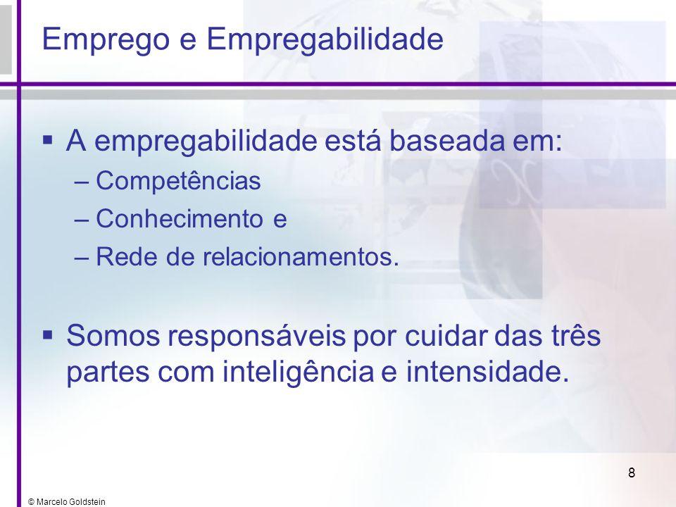 © Marcelo Goldstein 8 Emprego e Empregabilidade A empregabilidade está baseada em: –Competências –Conhecimento e –Rede de relacionamentos. Somos respo