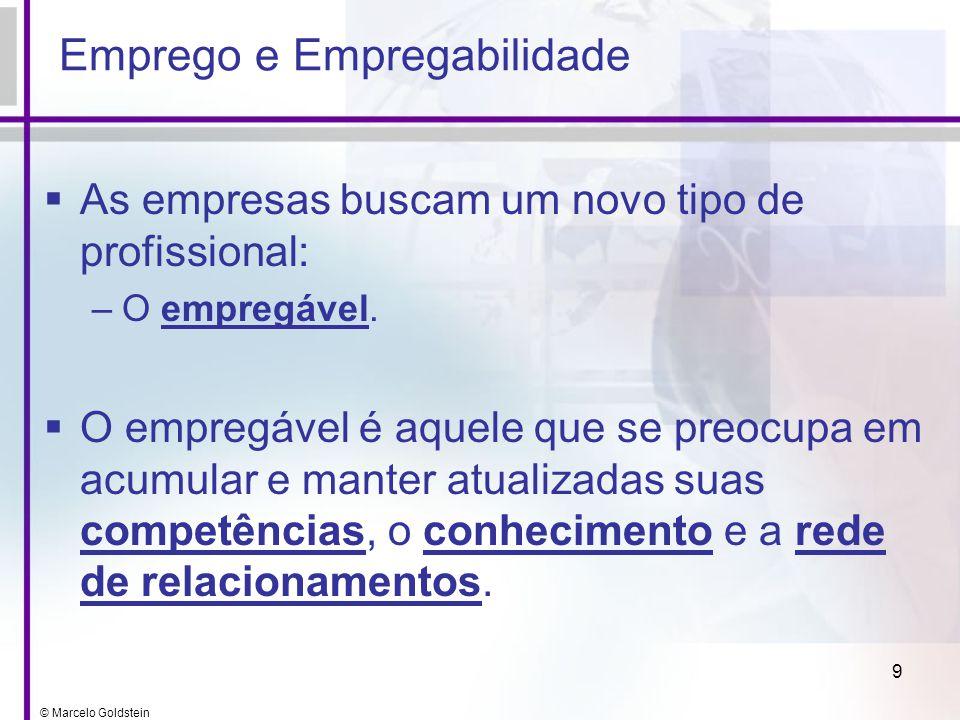© Marcelo Goldstein 9 Emprego e Empregabilidade As empresas buscam um novo tipo de profissional: –O empregável. O empregável é aquele que se preocupa