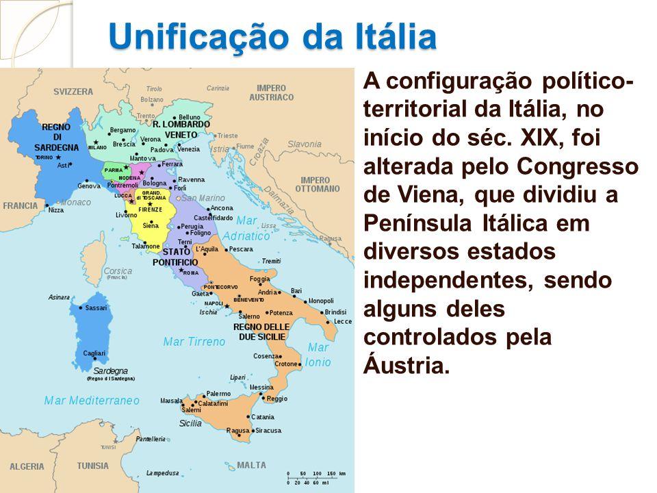 Unificação da Itália A configuração político- territorial da Itália, no início do séc. XIX, foi alterada pelo Congresso de Viena, que dividiu a Peníns