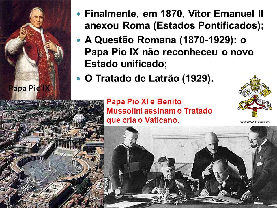 Finalmente, em 1870, Vitor Emanuel II anexou Roma (Estados Pontificados); A Questão Romana (1870-1929): o Papa Pio IX não reconheceu o novo Estado uni