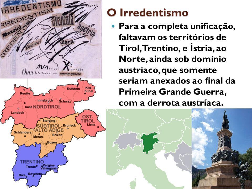 O Irredentismo Para a completa unificação, faltavam os territórios de Tirol, Trentino, e Ístria, ao Norte, ainda sob domínio austríaco, que somente se