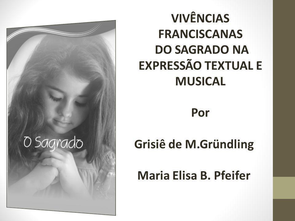 VIVÊNCIAS FRANCISCANAS DO SAGRADO NA EXPRESSÃO TEXTUAL E MUSICAL Por Grisiê de M.Gründling Maria Elisa B.