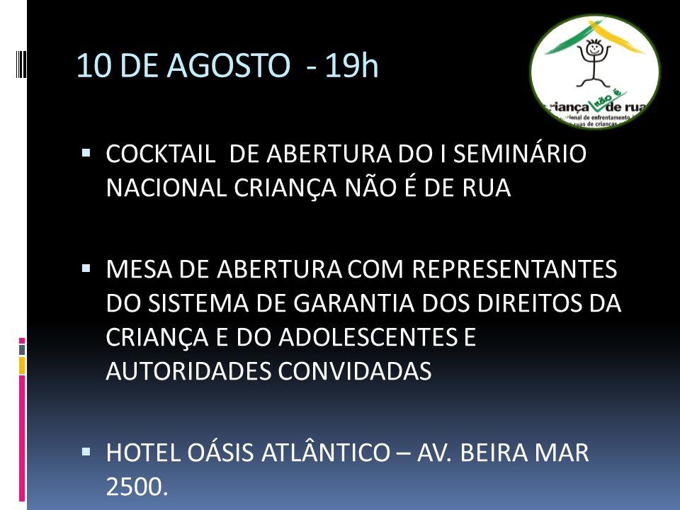 10 DE AGOSTO - 19h COCKTAIL DE ABERTURA DO I SEMINÁRIO NACIONAL CRIANÇA NÃO É DE RUA MESA DE ABERTURA COM REPRESENTANTES DO SISTEMA DE GARANTIA DOS DIREITOS DA CRIANÇA E DO ADOLESCENTES E AUTORIDADES CONVIDADAS HOTEL OÁSIS ATLÂNTICO – AV.