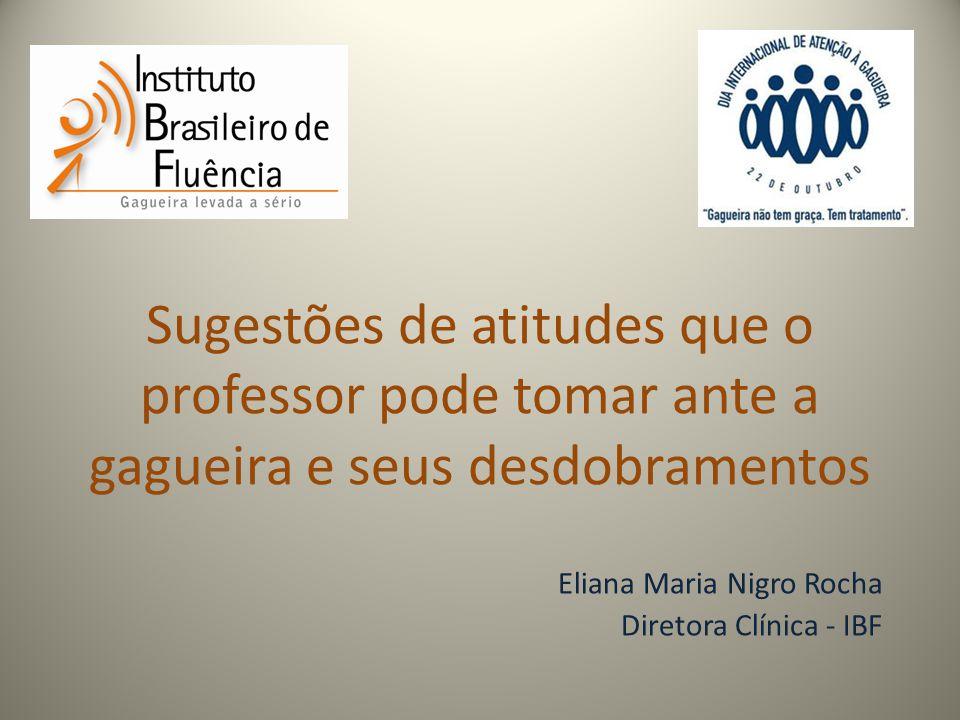 Sugestões de atitudes que o professor pode tomar ante a gagueira e seus desdobramentos Eliana Maria Nigro Rocha Diretora Clínica - IBF