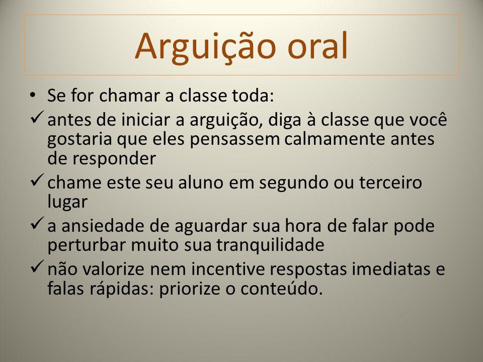 Arguição oral Se for chamar a classe toda: antes de iniciar a arguição, diga à classe que você gostaria que eles pensassem calmamente antes de respond