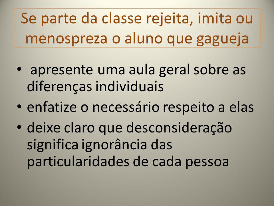 Se parte da classe rejeita, imita ou menospreza o aluno que gagueja apresente uma aula geral sobre as diferenças individuais enfatize o necessário res