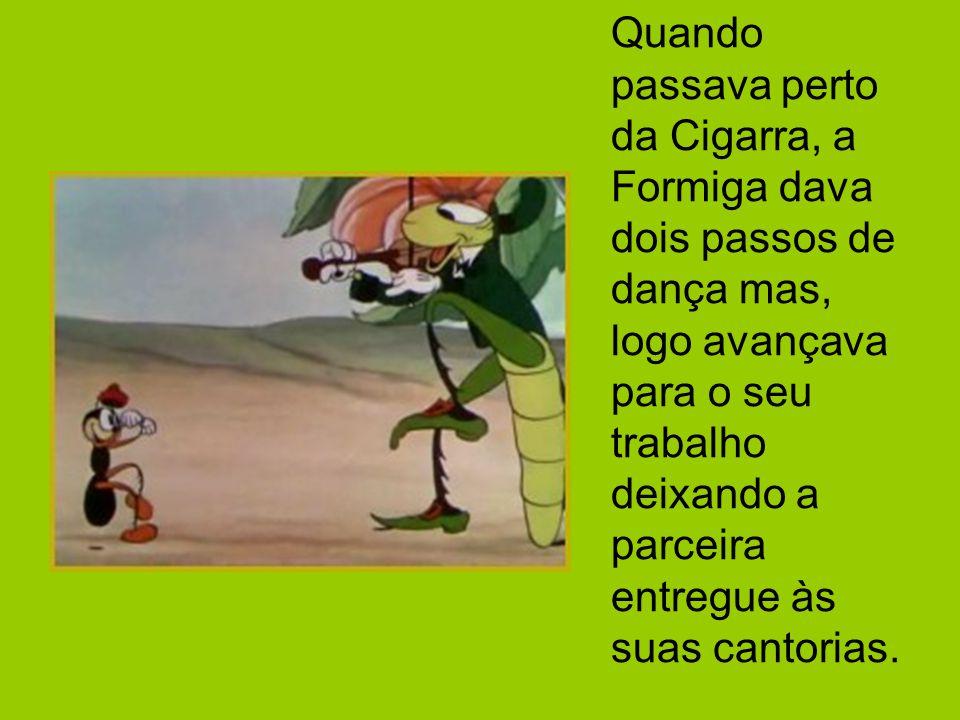 Quando passava perto da Cigarra, a Formiga dava dois passos de dança mas, logo avançava para o seu trabalho deixando a parceira entregue às suas canto