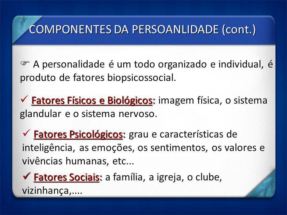 COMPONENTES DA PERSOANLIDADE (cont.) A personalidade é um todo organizado e individual, é produto de fatores biopsicossocial. Fatores Físicos e Biológ