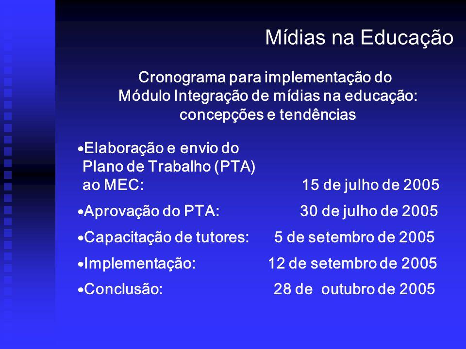 Cronograma para implementação do Módulo Integração de mídias na educação: concepções e tendências Elaboração e envio do Plano de Trabalho (PTA) ao MEC: 15 de julho de 2005 Aprovação do PTA: 30 de julho de 2005 Capacitação de tutores: 5 de setembro de 2005 Implementação: 12 de setembro de 2005 Conclusão: 28 de outubro de 2005 Mídias na Educação