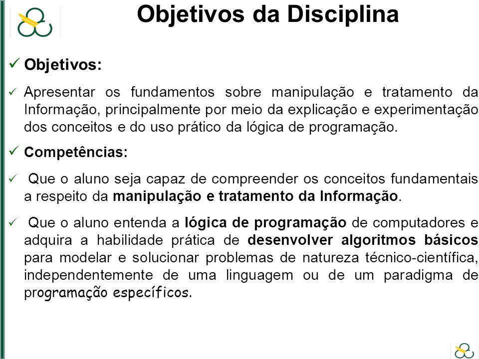 Objetivos da Disciplina Objetivos: Apresentar os fundamentos sobre manipulação e tratamento da Informação, principalmente por meio da explicação e experimentação dos conceitos e do uso prático da lógica de programação.