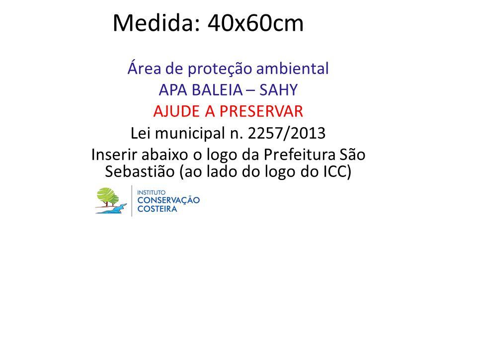 Medida: 40x60cm Área de proteção ambiental APA BALEIA – SAHY AJUDE A PRESERVAR Lei municipal n. 2257/2013 Inserir abaixo o logo da Prefeitura São Seba