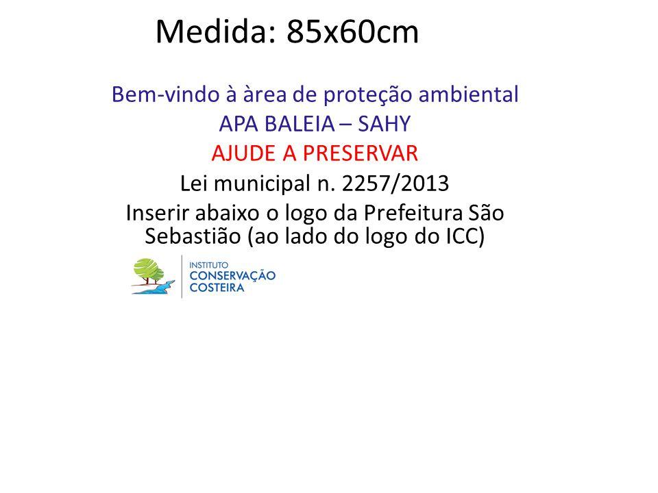 Medida: 85x60cm Bem-vindo à àrea de proteção ambiental APA BALEIA – SAHY AJUDE A PRESERVAR Lei municipal n. 2257/2013 Inserir abaixo o logo da Prefeit