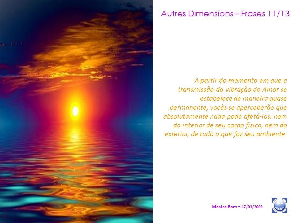 Autres Dimensions – Frases 11/13 Mestre Ram – 17/03/2009 A partir do momento em que a transmissão da vibração do Amor se estabelece de maneira quase permanente, vocês se aperceberão que absolutamente nada pode afetá-los, nem do interior de seu corpo físico, nem do exterior, de tudo o que faz seu ambiente.