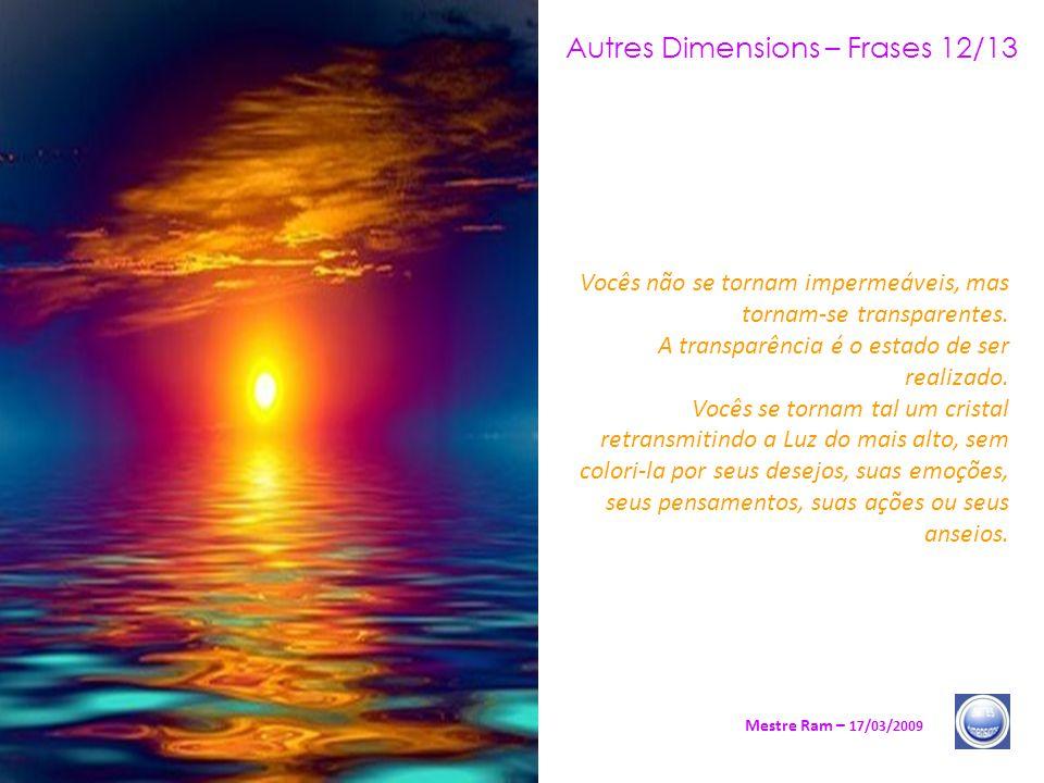 Autres Dimensions – Frases 12/13 Mestre Ram – 17/03/2009 Vocês não se tornam impermeáveis, mas tornam-se transparentes.