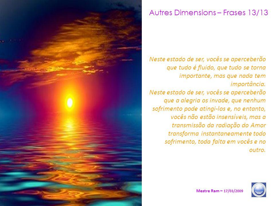 Autres Dimensions – Frases 13/13 Mestre Ram – 17/03/2009 Neste estado de ser, vocês se aperceberão que tudo é fluido, que tudo se torna importante, mas que nada tem importância.