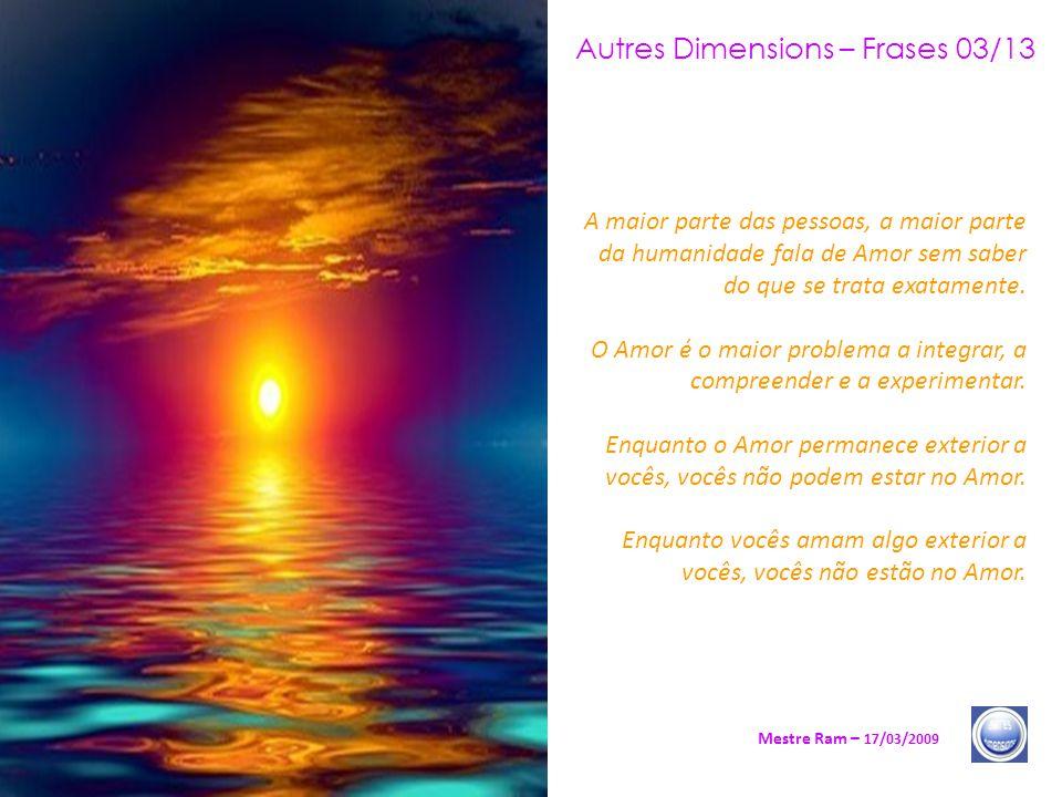 Autres Dimensions – Frases 03/13 Mestre Ram – 17/03/2009 A maior parte das pessoas, a maior parte da humanidade fala de Amor sem saber do que se trata exatamente.