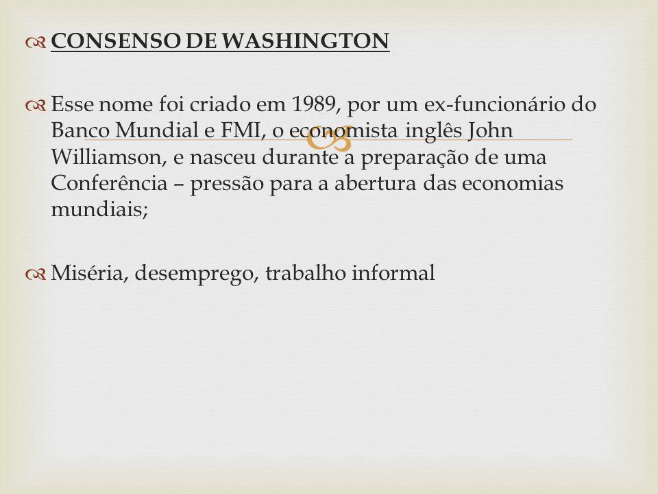 CONSENSO DE WASHINGTON Esse nome foi criado em 1989, por um ex-funcionário do Banco Mundial e FMI, o economista inglês John Williamson, e nasceu durante a preparação de uma Conferência – pressão para a abertura das economias mundiais; Miséria, desemprego, trabalho informal