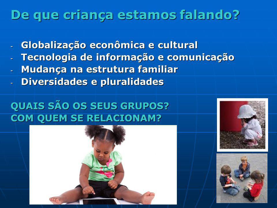 De que criança estamos falando? - Globalização econômica e cultural - Tecnologia de informação e comunicação - Mudança na estrutura familiar - Diversi