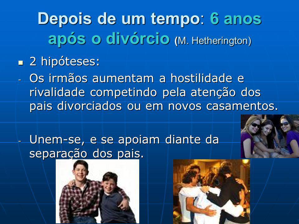 Depois de um tempo: 6 anos após o divórcio (M. Hetherington) 2 hipóteses: 2 hipóteses: - Os irmãos aumentam a hostilidade e rivalidade competindo pela