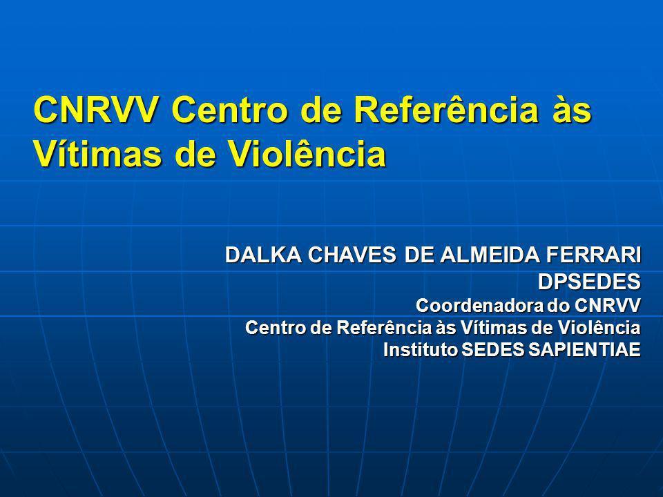CNRVV Centro de Referência às Vítimas de Violência DALKA CHAVES DE ALMEIDA FERRARI DPSEDES Coordenadora do CNRVV Centro de Referência às Vítimas de Vi